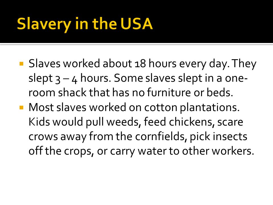  Slaves worked about 18 hours every day. They slept 3 – 4 hours. Some slaves slept in a one- room shack that has no furniture or beds.  Most slaves