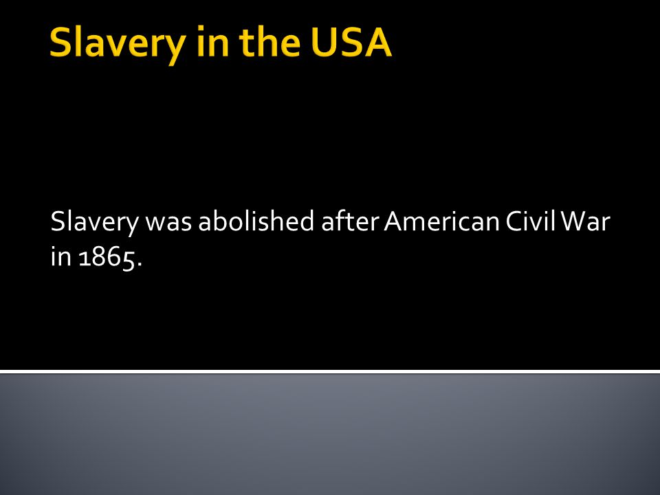 Slavery was abolished after American Civil War in 1865.