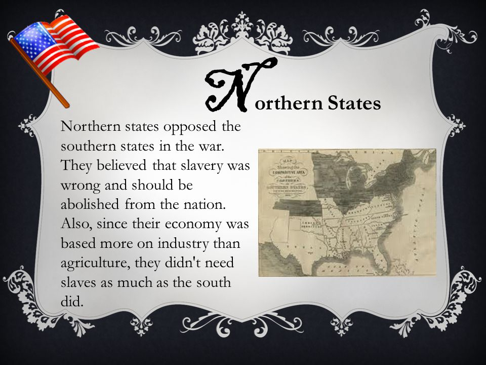 N orthern States Northern states opposed the southern states in the war. They believed that slavery was wrong and should be abolished from the nation.