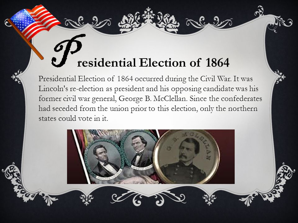P residential Election of 1864 Presidential Election of 1864 occurred during the Civil War. It was Lincoln's re-election as president and his opposing