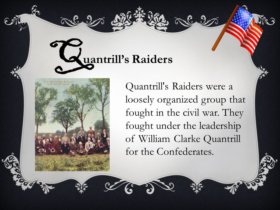 Q uantrill's Raiders Quantrill's Raiders were a loosely organized group that fought in the civil war. They fought under the leadership of William Clar