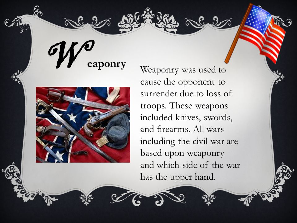 Weaponry was used to cause the opponent to surrender due to loss of troops. These weapons included knives, swords, and firearms. All wars including th