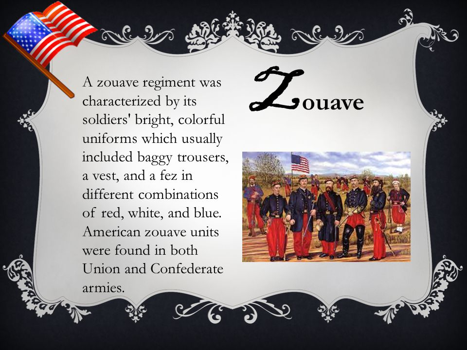 A zouave regiment was characterized by its soldiers' bright, colorful uniforms which usually included baggy trousers, a vest, and a fez in different c