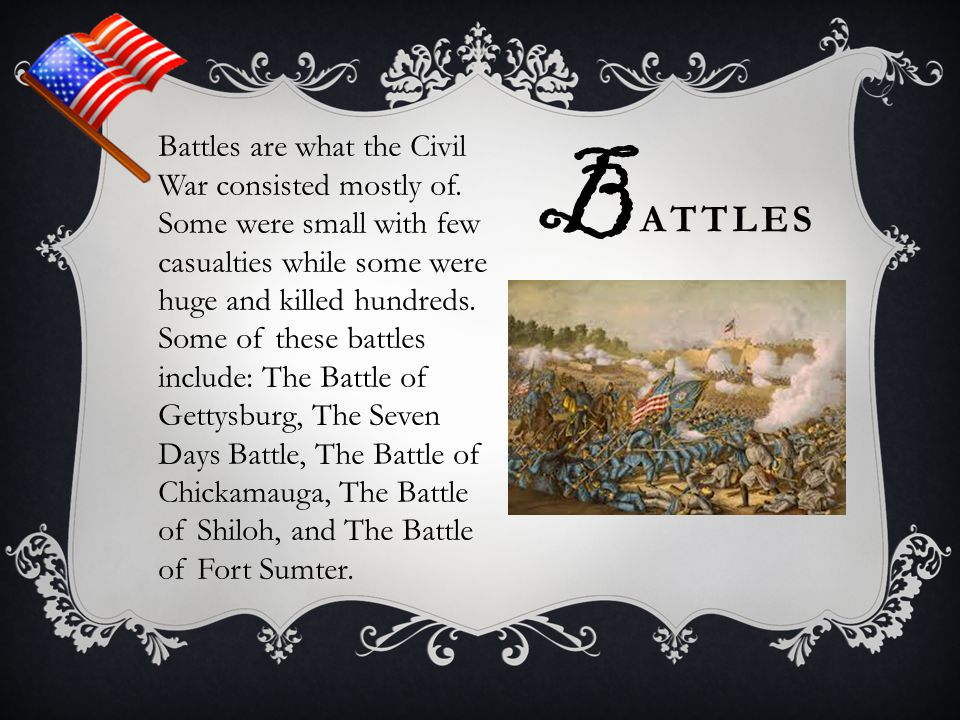 B ATTLES Battles are what the Civil War consisted mostly of. Some were small with few casualties while some were huge and killed hundreds. Some of the