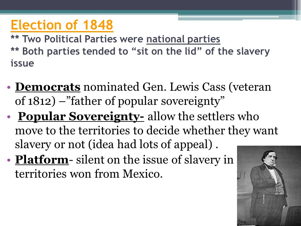 "Election of 1848 ** Two Political Parties were national parties ** Both parties tended to ""sit on the lid"" of the slavery issue Democrats nominated Ge"