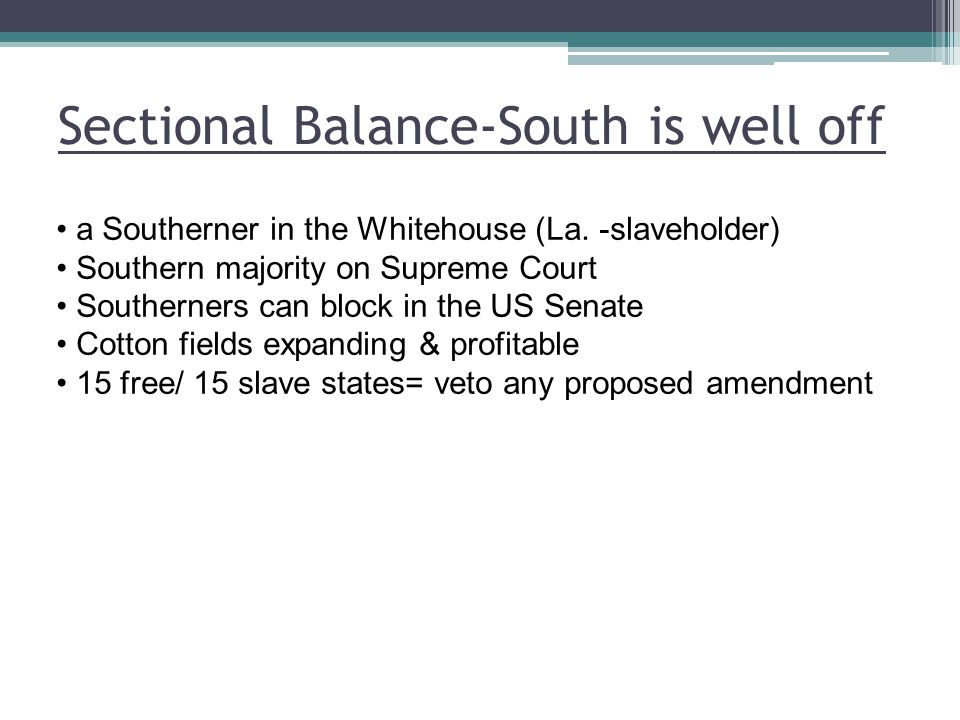 Sectional Balance-South is well off a Southerner in the Whitehouse (La. -slaveholder) Southern majority on Supreme Court Southerners can block in the