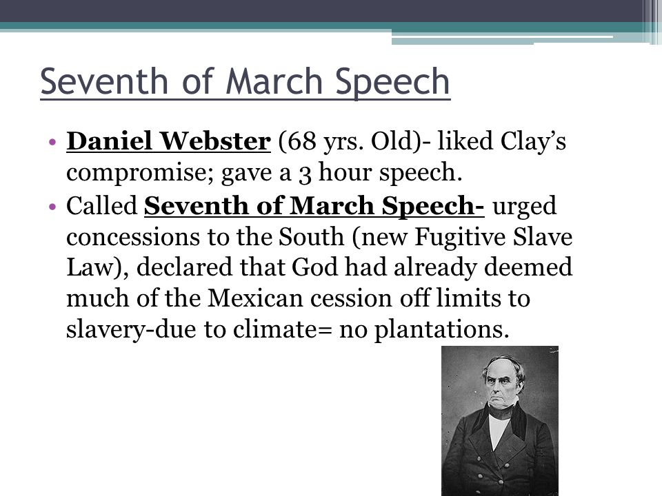 Seventh of March Speech Daniel Webster (68 yrs. Old)- liked Clay's compromise; gave a 3 hour speech. Called Seventh of March Speech- urged concessions