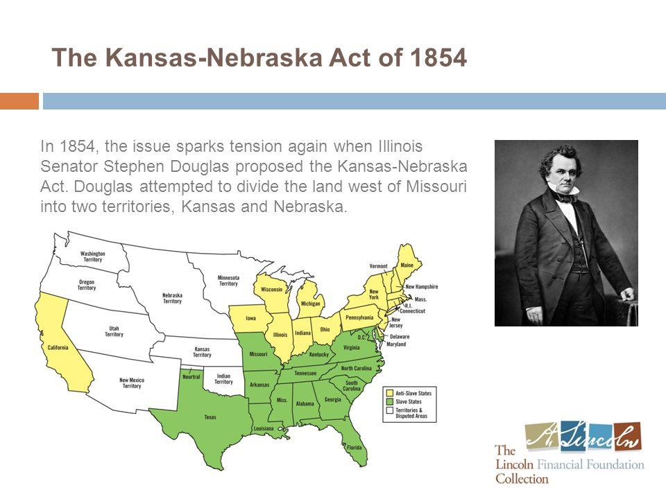 The Kansas-Nebraska Act of 1854 In 1854, the issue sparks tension again when Illinois Senator Stephen Douglas proposed the Kansas-Nebraska Act.