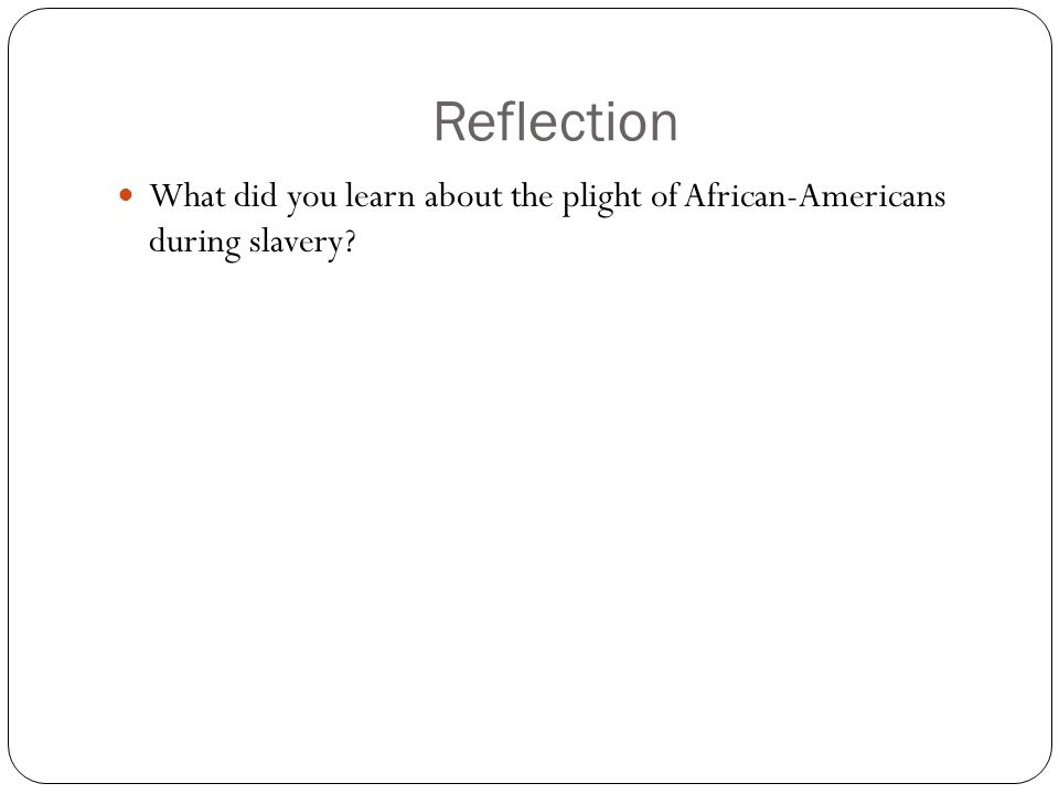 Reflection What did you learn about the plight of African-Americans during slavery?