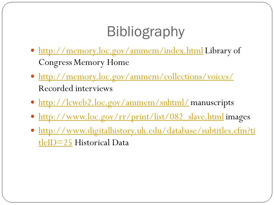 Bibliography http://memory.loc.gov/ammem/index.html Library of Congress Memory Home http://memory.loc.gov/ammem/index.html http://memory.loc.gov/ammem/collections/voices/ Recorded interviews http://memory.loc.gov/ammem/collections/voices/ http://lcweb2.loc.gov/ammem/snhtml/ manuscripts http://lcweb2.loc.gov/ammem/snhtml/ http://www.loc.gov/rr/print/list/082_slave.html images http://www.loc.gov/rr/print/list/082_slave.html http://www.digitalhistory.uh.edu/database/subtitles.cfm ti tleID=25 Historical Data http://www.digitalhistory.uh.edu/database/subtitles.cfm ti tleID=25