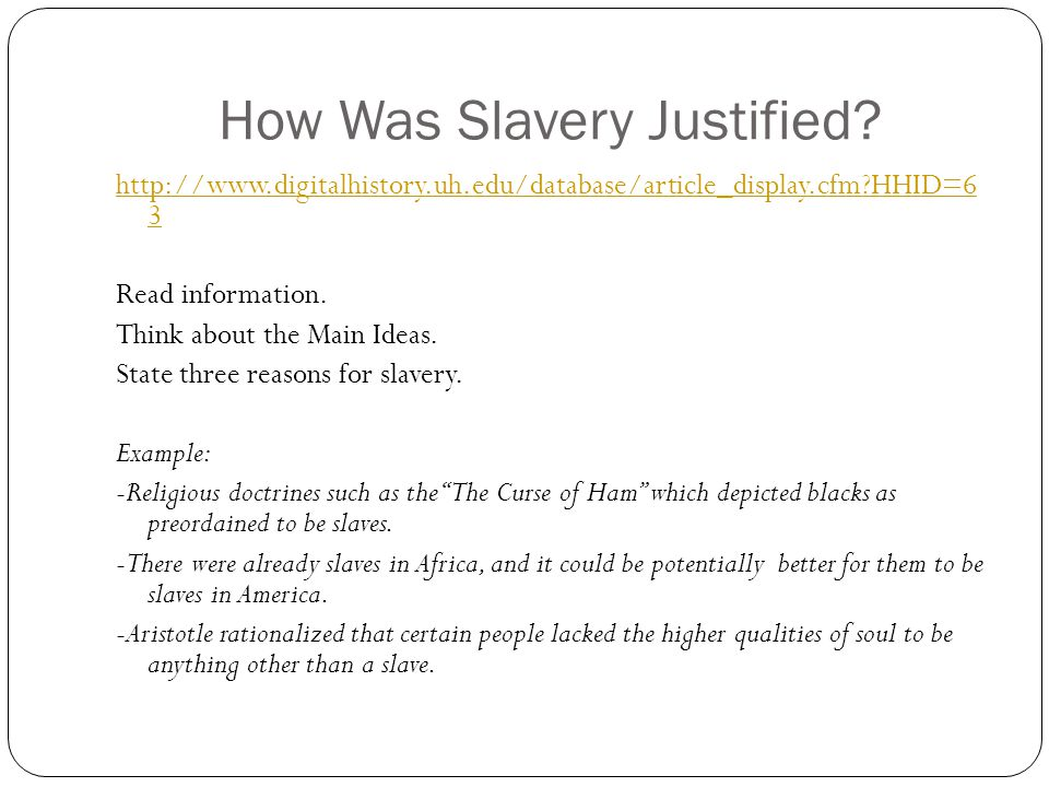 How Was Slavery Justified? http://www.digitalhistory.uh.edu/database/article_display.cfm?HHID=6 3 Read information. Think about the Main Ideas. State