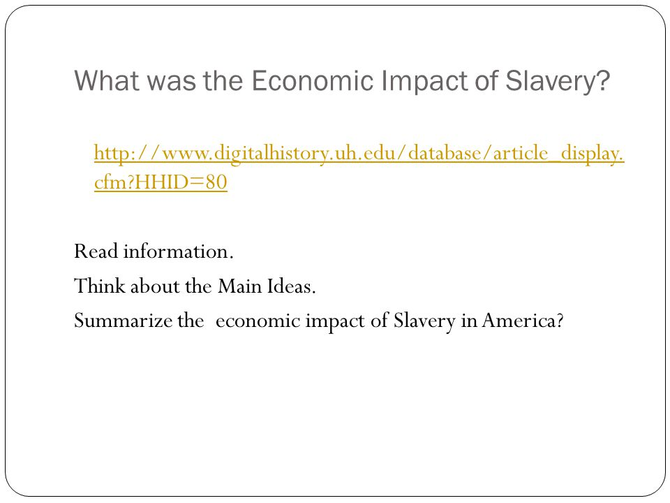 What was the Economic Impact of Slavery? http://www.digitalhistory.uh.edu/database/article_display. cfm?HHID=80 Read information. Think about the Main