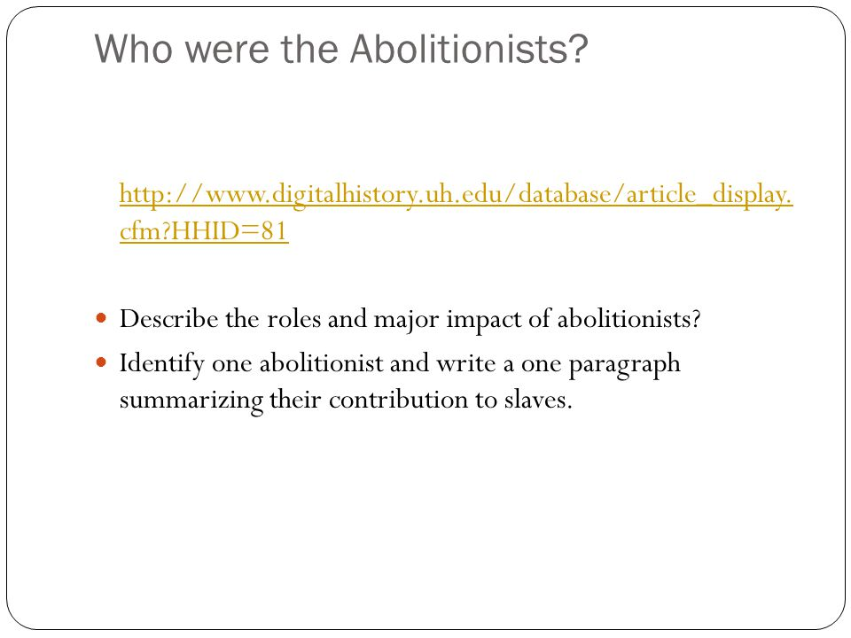 Who were the Abolitionists? http://www.digitalhistory.uh.edu/database/article_display. cfm?HHID=81 Describe the roles and major impact of abolitionist