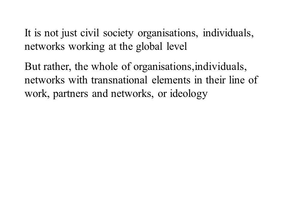 It is not just civil society organisations, individuals, networks working at the global level But rather, the whole of organisations,individuals, networks with transnational elements in their line of work, partners and networks, or ideology