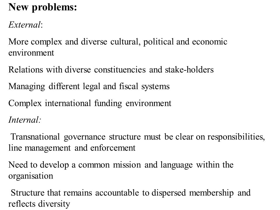 New problems: External: More complex and diverse cultural, political and economic environment Relations with diverse constituencies and stake-holders Managing different legal and fiscal systems Complex international funding environment Internal: Transnational governance structure must be clear on responsibilities, line management and enforcement Need to develop a common mission and language within the organisation Structure that remains accountable to dispersed membership and reflects diversity