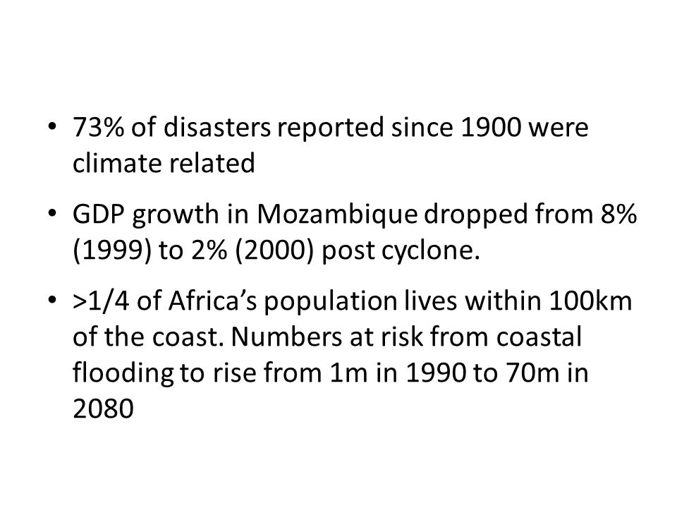 73% of disasters reported since 1900 were climate related GDP growth in Mozambique dropped from 8% (1999) to 2% (2000) post cyclone.