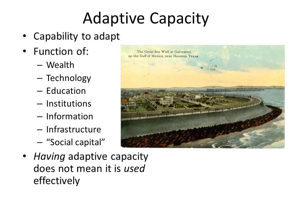 Adaptive Capacity Capability to adapt Function of: – Wealth – Technology – Education – Institutions – Information – Infrastructure – Social capital Having adaptive capacity does not mean it is used effectively