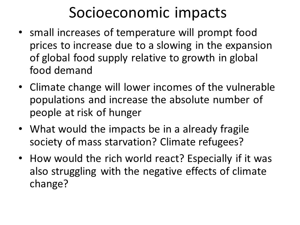 Socioeconomic impacts small increases of temperature will prompt food prices to increase due to a slowing in the expansion of global food supply relative to growth in global food demand Climate change will lower incomes of the vulnerable populations and increase the absolute number of people at risk of hunger What would the impacts be in a already fragile society of mass starvation.