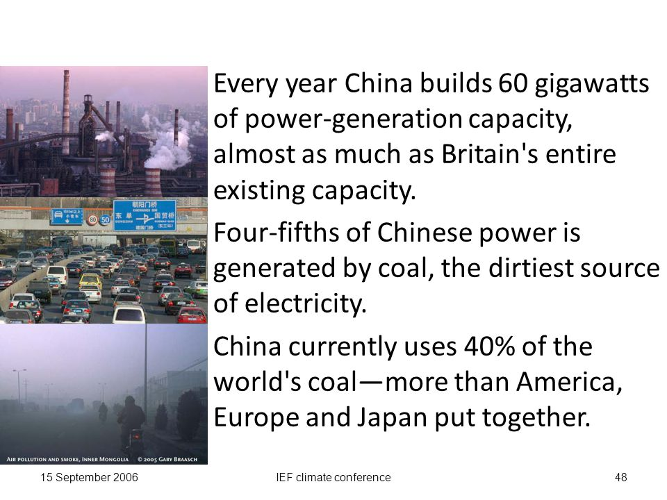 15 September 2006IEF climate conference48 Every year China builds 60 gigawatts of power-generation capacity, almost as much as Britain s entire existing capacity.