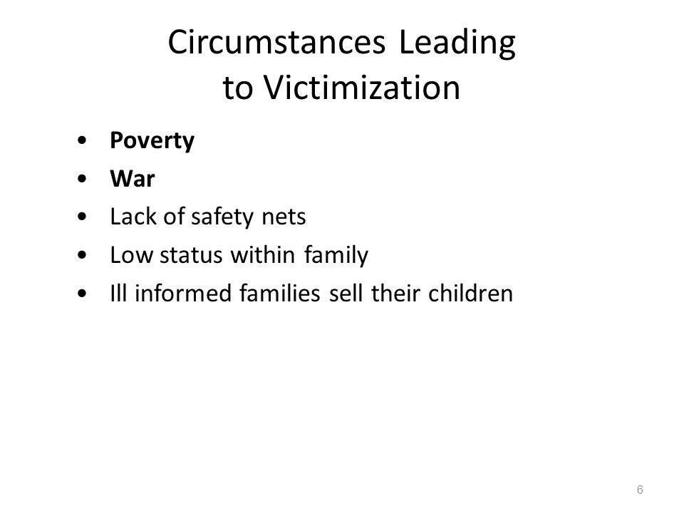 Circumstances Leading to Victimization Poverty War Lack of safety nets Low status within family Ill informed families sell their children 6