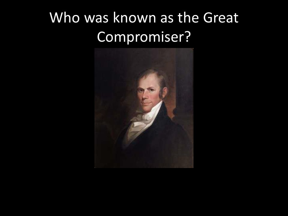 Who was known as the Great Compromiser?