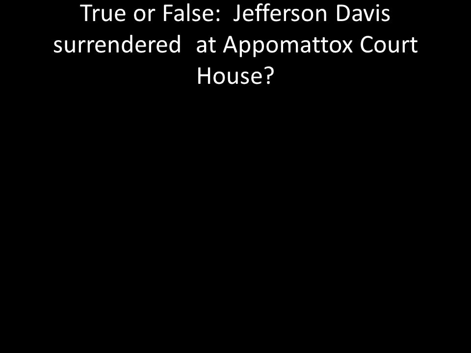 True or False: Jefferson Davis surrendered at Appomattox Court House?