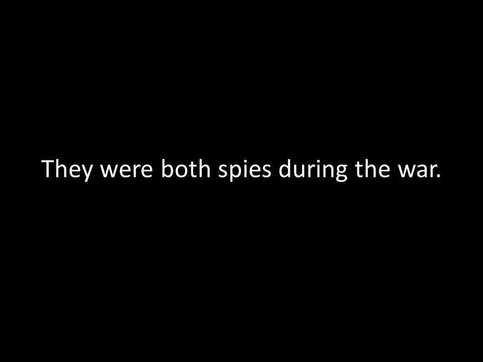They were both spies during the war.