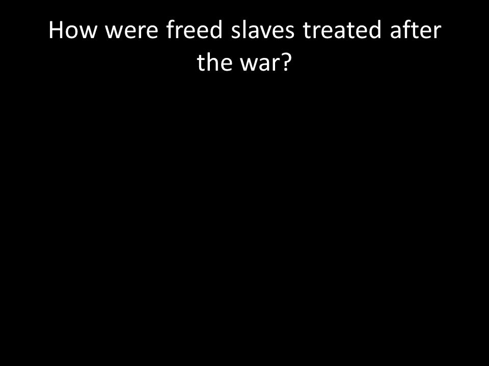 How were freed slaves treated after the war?