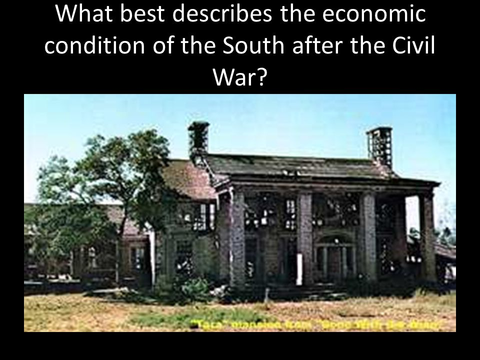 What best describes the economic condition of the South after the Civil War?