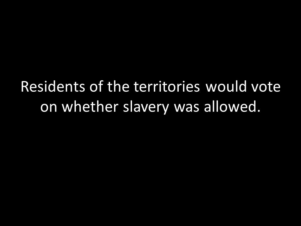 Residents of the territories would vote on whether slavery was allowed.