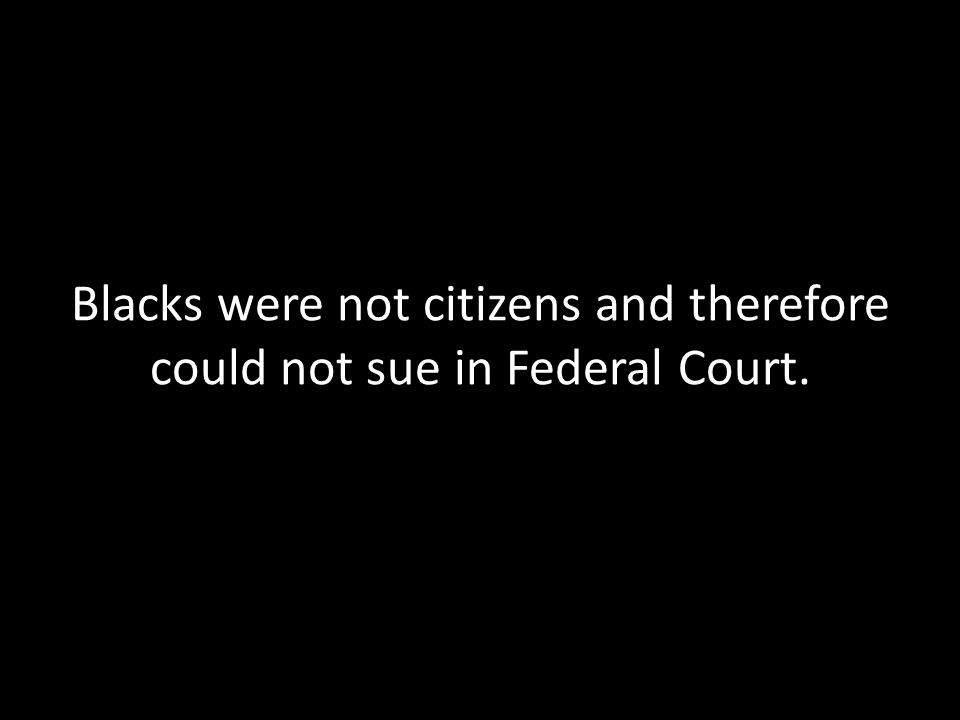 Blacks were not citizens and therefore could not sue in Federal Court.