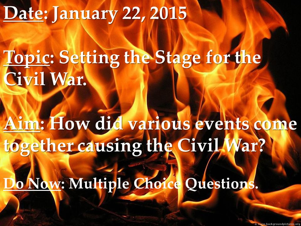 Date: January 22, 2015 Topic: Setting the Stage for the Civil War.