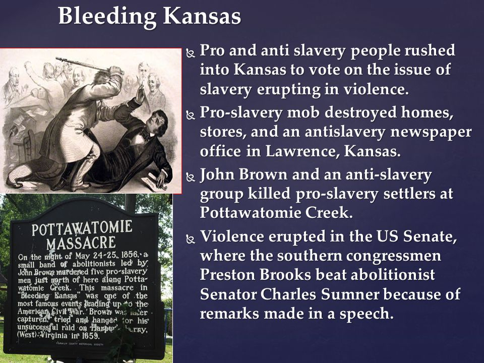  Pro and anti slavery people rushed into Kansas to vote on the issue of slavery erupting in violence.  Pro-slavery mob destroyed homes, stores, and