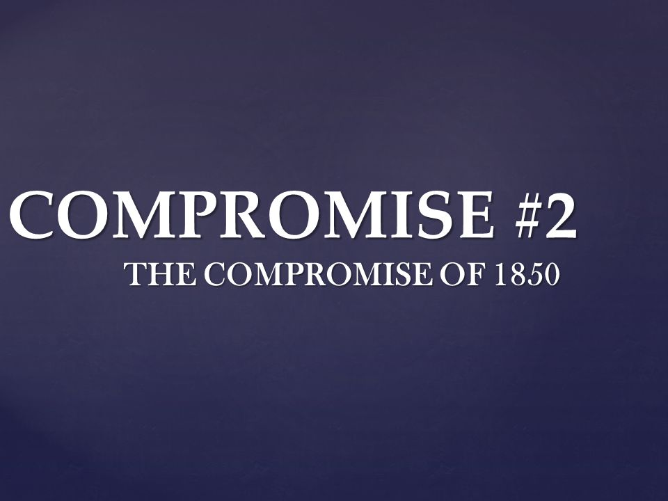 COMPROMISE #2 THE COMPROMISE OF 1850