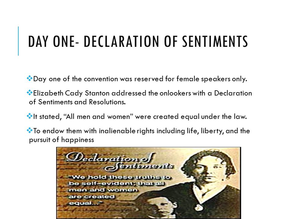 DAY ONE- DECLARATION OF SENTIMENTS  Day one of the convention was reserved for female speakers only.  Elizabeth Cady Stanton addressed the onlookers