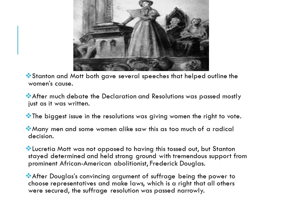  Stanton and Mott both gave several speeches that helped outline the women's cause.  After much debate the Declaration and Resolutions was passed mo