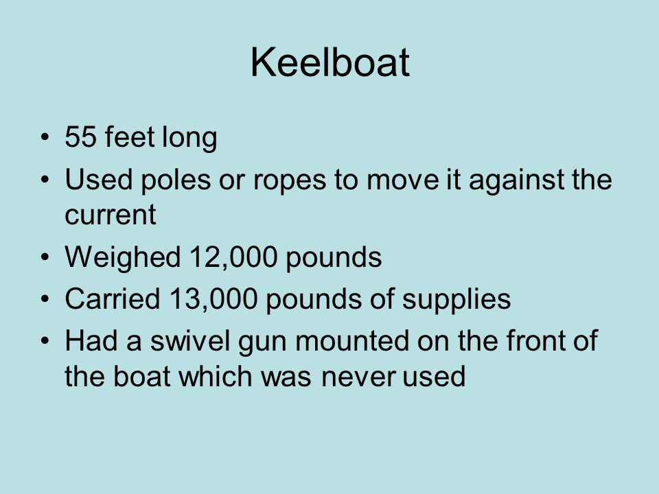 Keelboat 55 feet long Used poles or ropes to move it against the current Weighed 12,000 pounds Carried 13,000 pounds of supplies Had a swivel gun mounted on the front of the boat which was never used