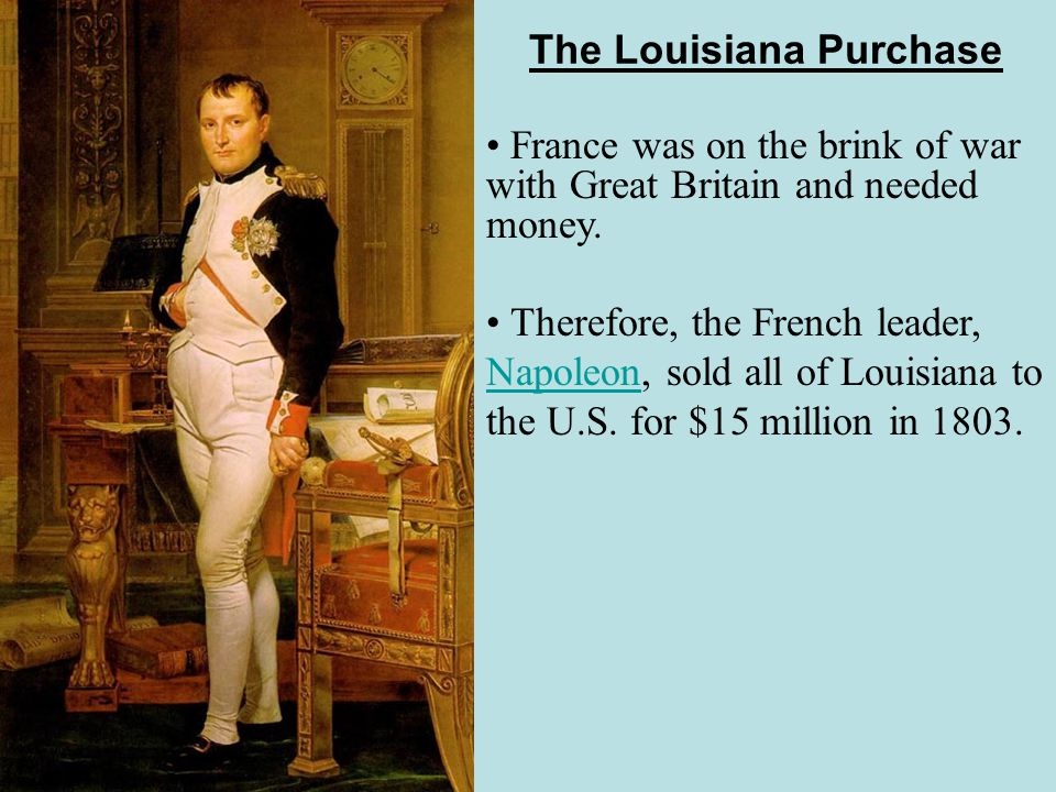 The Louisiana Purchase France was on the brink of war with Great Britain and needed money.