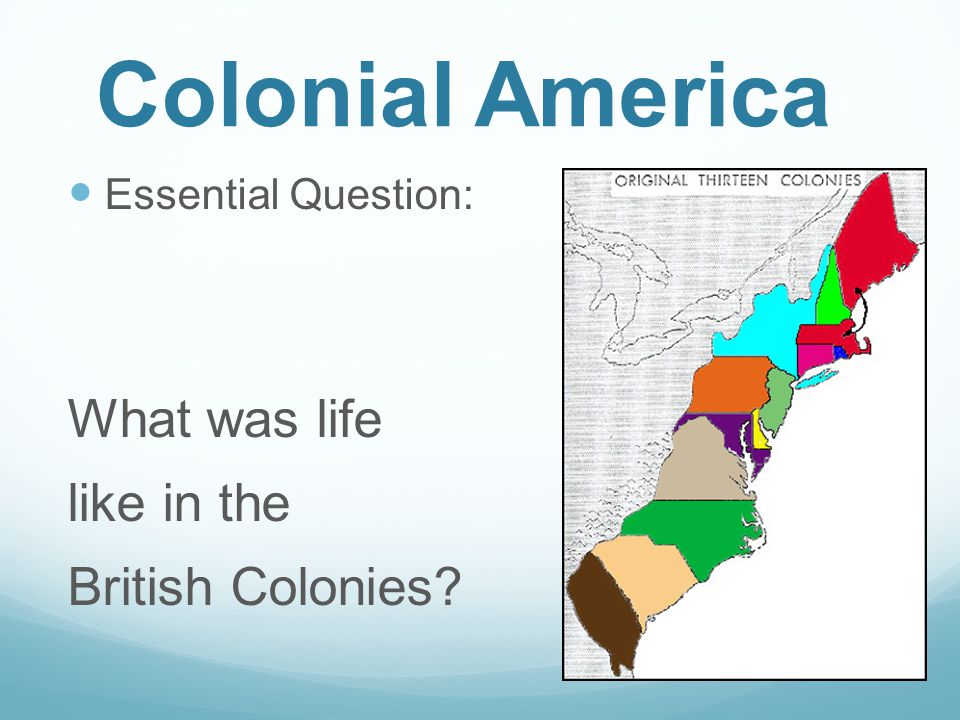 Colonial America Essential Question: What was life like in the British Colonies