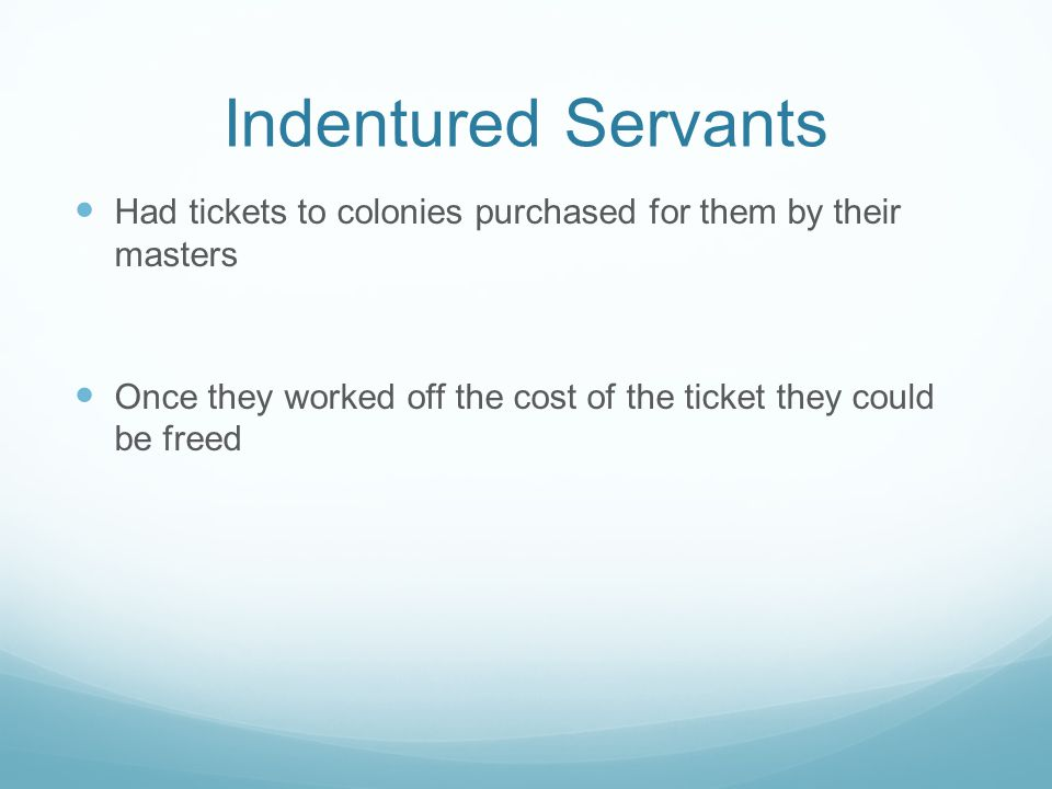 Indentured Servants Had tickets to colonies purchased for them by their masters Once they worked off the cost of the ticket they could be freed