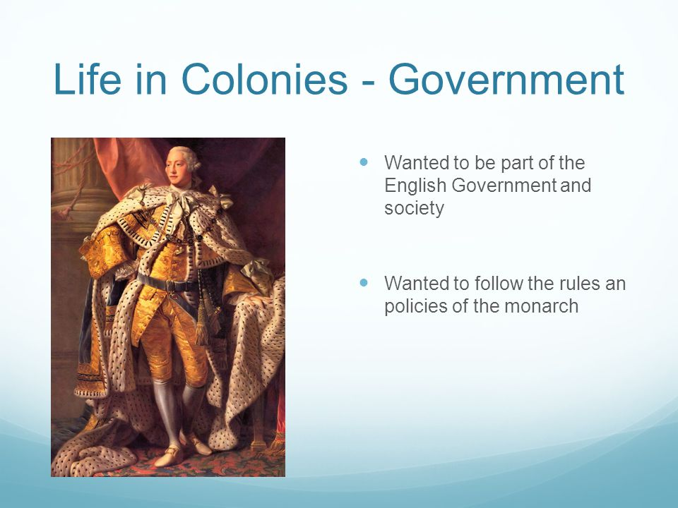 Life in Colonies - Government Wanted to be part of the English Government and society Wanted to follow the rules an policies of the monarch