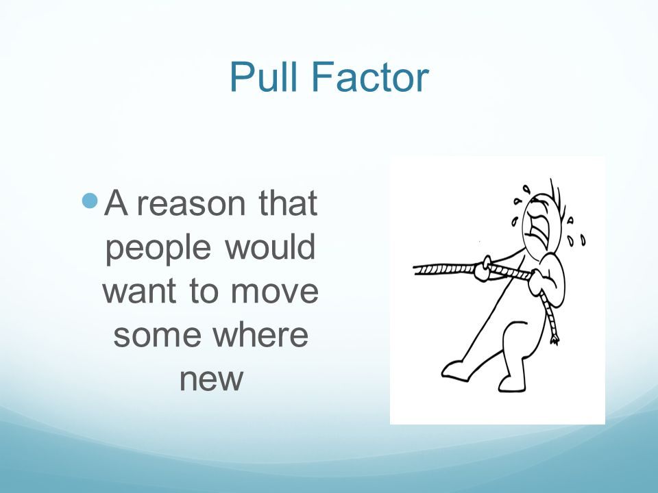 Pull Factor A reason that people would want to move some where new