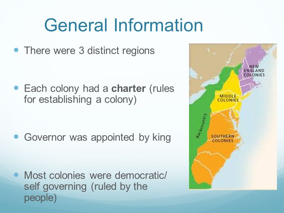 General Information There were 3 distinct regions Each colony had a charter (rules for establishing a colony) Governor was appointed by king Most colonies were democratic/ self governing (ruled by the people)