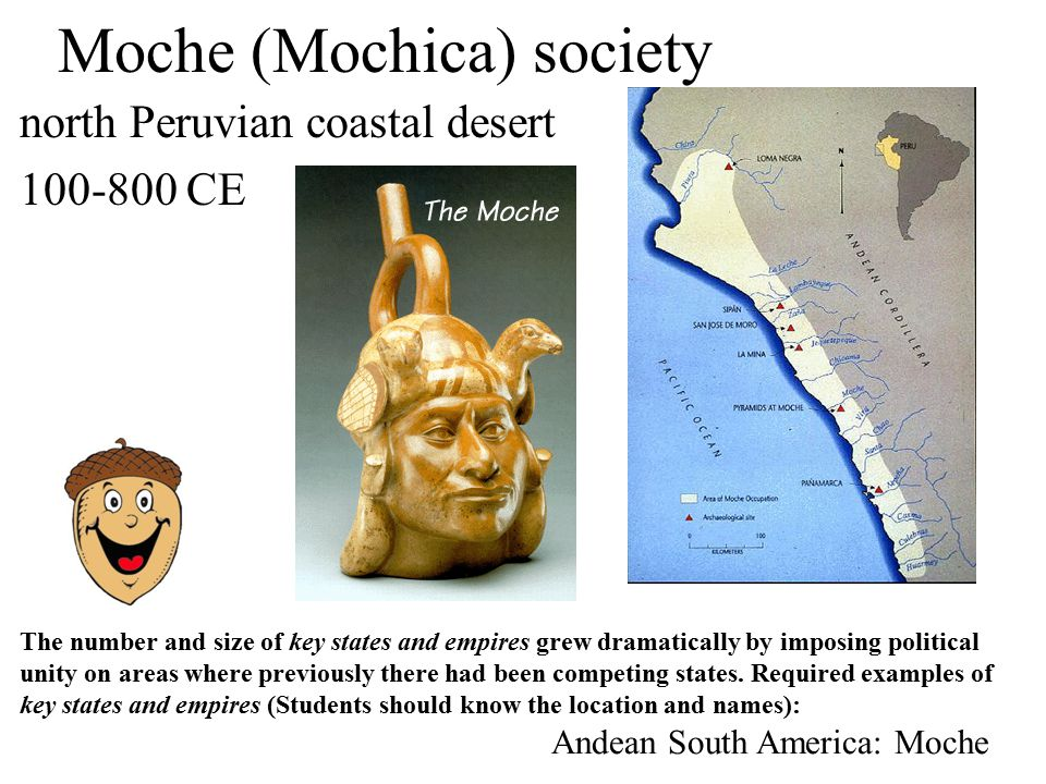 Moche (Mochica) society north Peruvian coastal desert 100-800 CE Andean South America: Moche The number and size of key states and empires grew dramatically by imposing political unity on areas where previously there had been competing states.