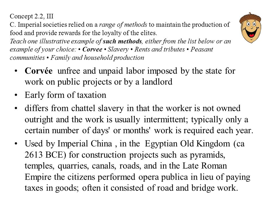 Corvée unfree and unpaid labor imposed by the state for work on public projects or by a landlord Early form of taxation differs from chattel slavery in that the worker is not owned outright and the work is usually intermittent; typically only a certain number of days or months work is required each year.