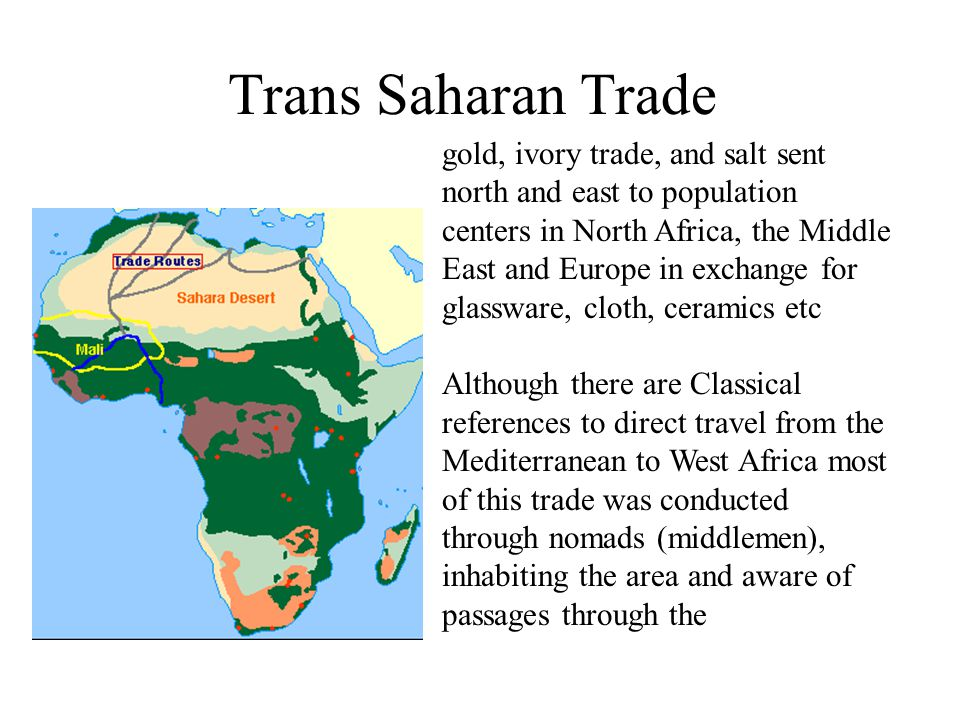 Trans Saharan Trade gold, ivory trade, and salt sent north and east to population centers in North Africa, the Middle East and Europe in exchange for glassware, cloth, ceramics etc Although there are Classical references to direct travel from the Mediterranean to West Africa most of this trade was conducted through nomads (middlemen), inhabiting the area and aware of passages through the