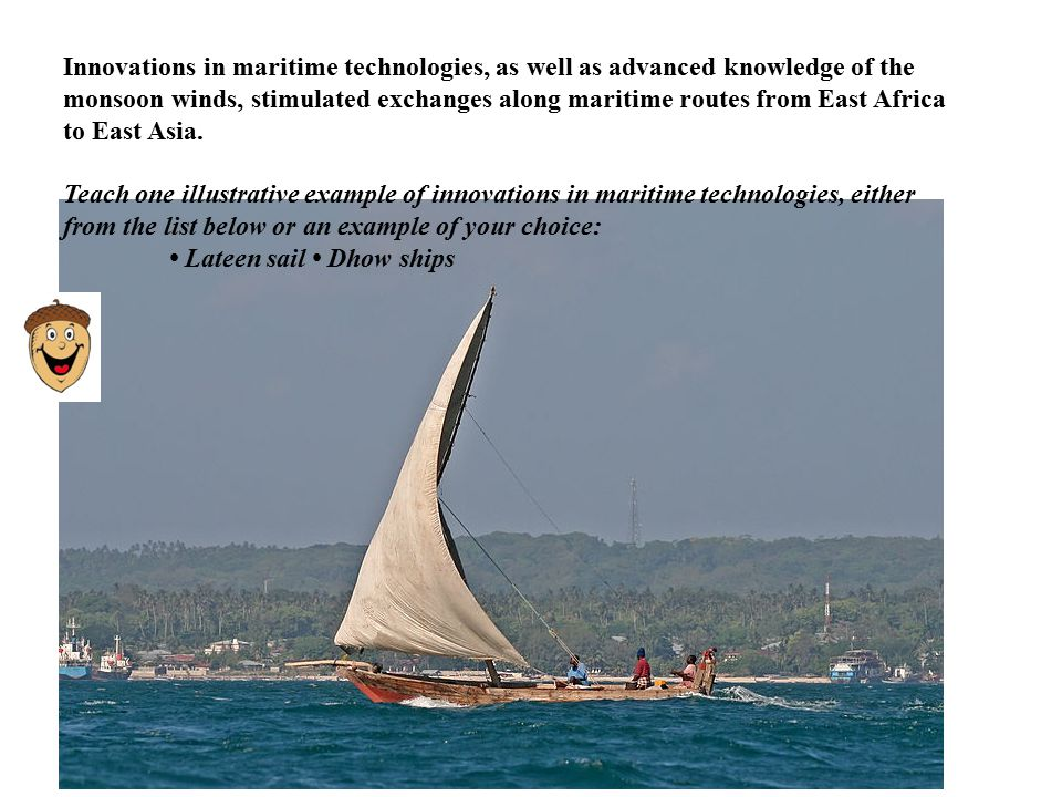 Add east weast point from ap curriculum Innovations in maritime technologies, as well as advanced knowledge of the monsoon winds, stimulated exchanges along maritime routes from East Africa to East Asia.