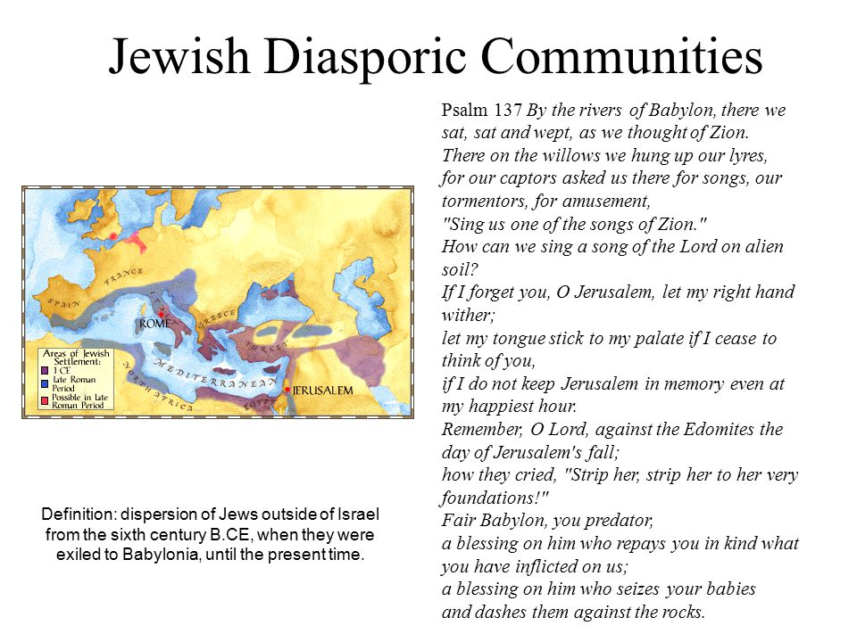 Jewish Diasporic Communities Definition: dispersion of Jews outside of Israel from the sixth century B.CE, when they were exiled to Babylonia, until the present time.