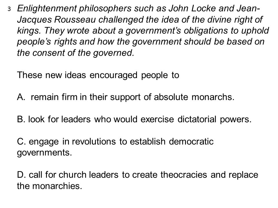 Enlightenment philosophers such as John Locke and Jean- Jacques Rousseau challenged the idea of the divine right of kings. They wrote about a governme