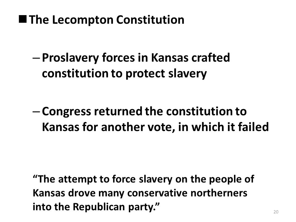 The Lecompton Constitution – Proslavery forces in Kansas crafted constitution to protect slavery – Congress returned the constitution to Kansas for another vote, in which it failed The attempt to force slavery on the people of Kansas drove many conservative northerners into the Republican party. 20